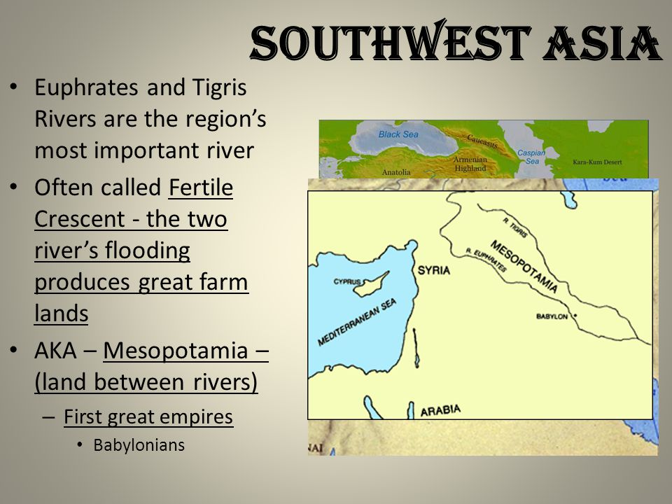 Euphrates and Tigris Rivers are the region's most important river Often called Fertile Crescent - the two river's flooding produces great farm lands AKA – Mesopotamia – (land between rivers) – First great empires Babylonians SOUTHWEST ASIA