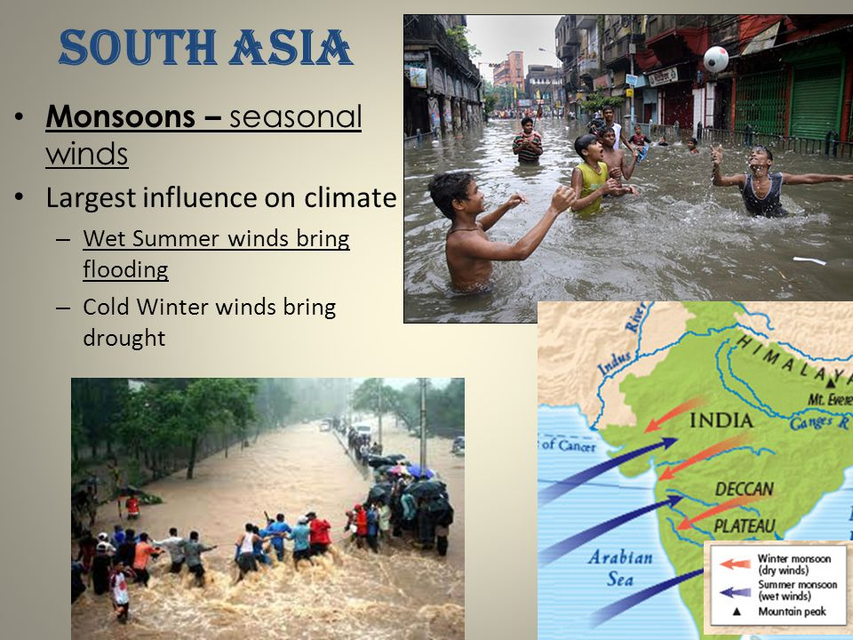 SOUTH ASIA Monsoons – seasonal winds Largest influence on climate – Wet Summer winds bring flooding – Cold Winter winds bring drought