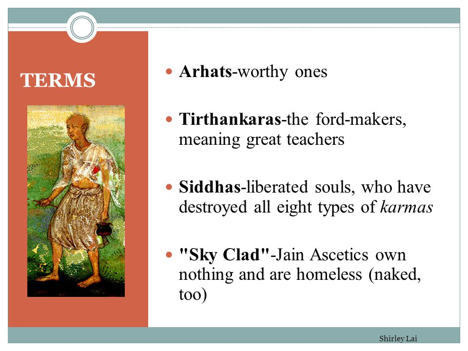 TERMS Arhats-worthy ones Tirthankaras-the ford-makers, meaning great teachers Siddhas-liberated souls, who have destroyed all eight types of karmas Sky Clad -Jain Ascetics own nothing and are homeless (naked, too) Shirley Lai