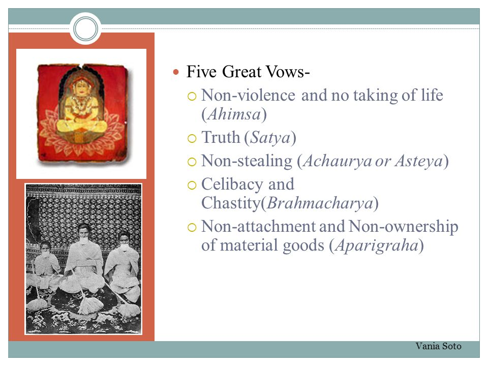 Five Great Vows-  Non-violence and no taking of life (Ahimsa)  Truth (Satya)  Non-stealing (Achaurya or Asteya)  Celibacy and Chastity(Brahmachary