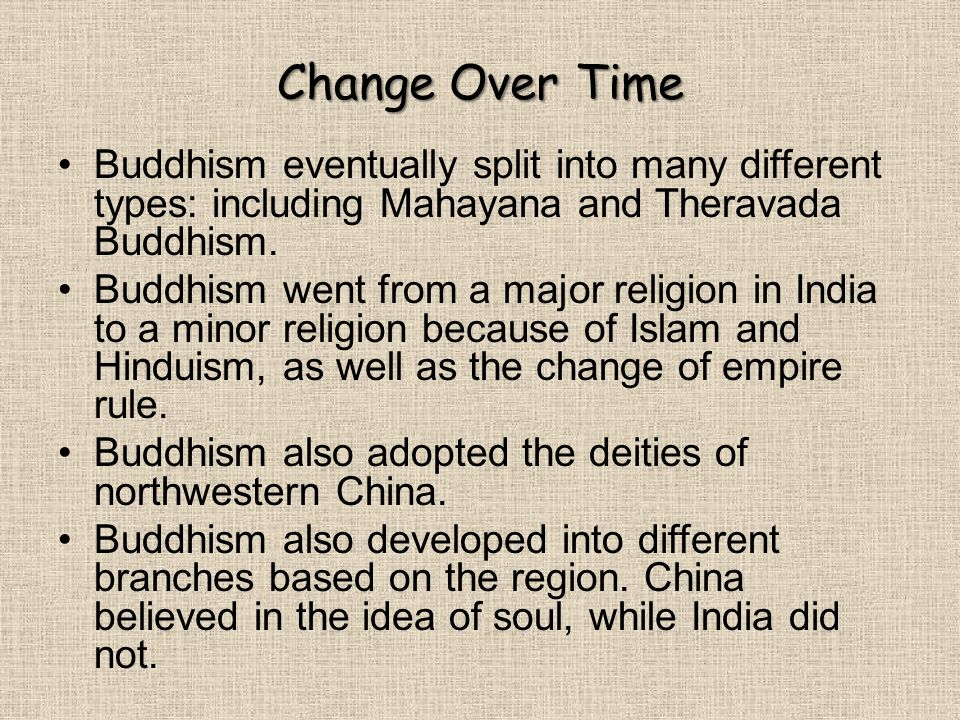 Change Over Time Buddhism eventually split into many different types: including Mahayana and Theravada Buddhism. Buddhism went from a major religion i