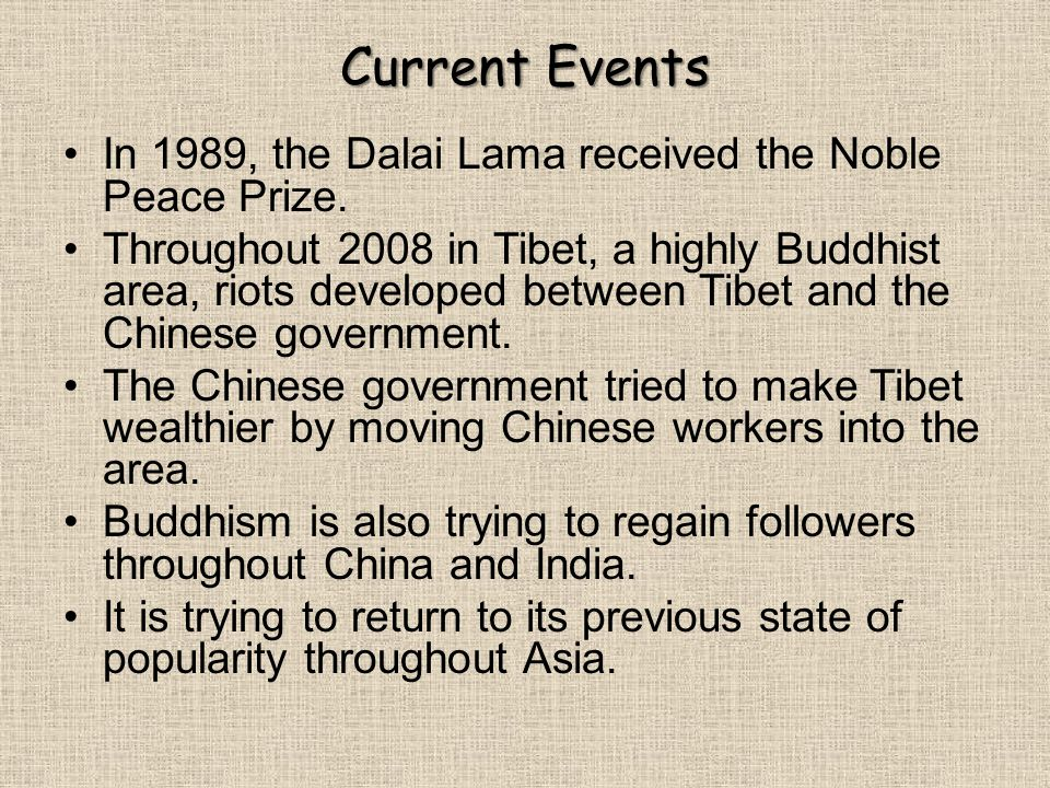 Current Events In 1989, the Dalai Lama received the Noble Peace Prize. Throughout 2008 in Tibet, a highly Buddhist area, riots developed between Tibet