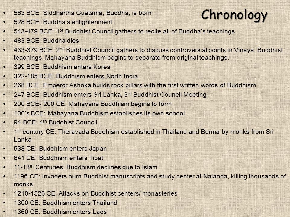 Chronology 563 BCE: Siddhartha Guatama, Buddha, is born 528 BCE: Buddha's enlightenment 543-479 BCE: 1 st Buddhist Council gathers to recite all of Bu