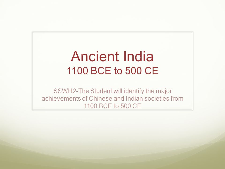 Ancient India 1100 BCE to 500 CE SSWH2-The Student will identify the major achievements of Chinese and Indian societies from 1100 BCE to 500 CE