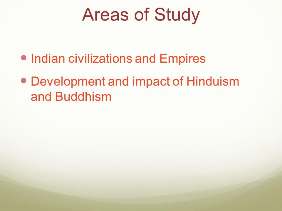 Areas of Study Indian civilizations and Empires Development and impact of Hinduism and Buddhism