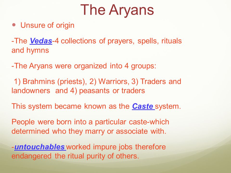 The Aryans Unsure of origin -The Vedas-4 collections of prayers, spells, rituals and hymns -The Aryans were organized into 4 groups: 1) Brahmins (prie