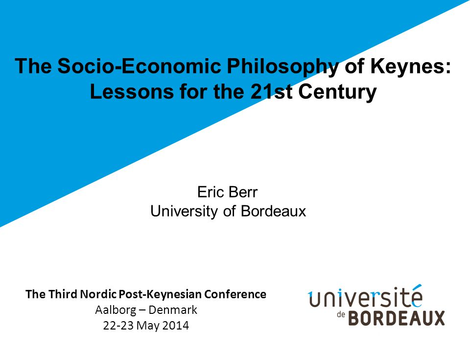 The Socio-Economic Philosophy of Keynes: Lessons for the 21st Century The Third Nordic Post-Keynesian Conference Aalborg – Denmark 22-23 May 2014 Eric