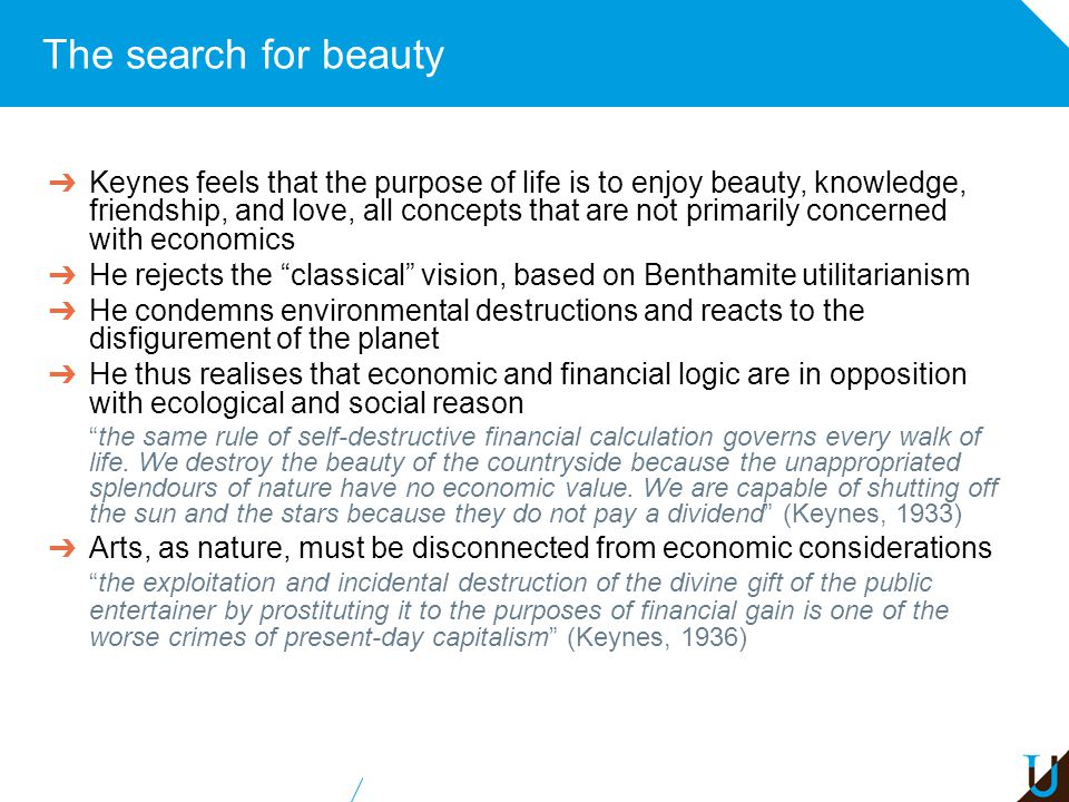 The search for beauty ➔ Keynes feels that the purpose of life is to enjoy beauty, knowledge, friendship, and love, all concepts that are not primarily concerned with economics ➔ He rejects the classical vision, based on Benthamite utilitarianism ➔ He condemns environmental destructions and reacts to the disfigurement of the planet ➔ He thus realises that economic and financial logic are in opposition with ecological and social reason the same rule of self-destructive financial calculation governs every walk of life.