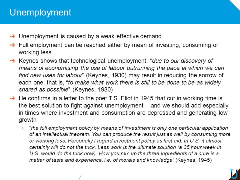 Unemployment ➔ Unemployment is caused by a weak effective demand ➔ Full employment can be reached either by mean of investing, consuming or working le