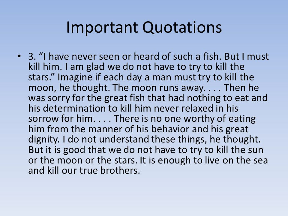 "Important Quotations 3. ""I have never seen or heard of such a fish. But I must kill him. I am glad we do not have to try to kill the stars."" Imagine i"