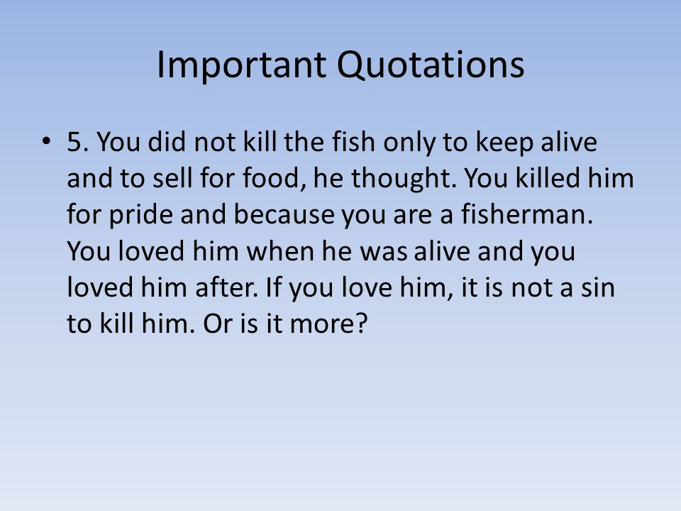 Important Quotations 5. You did not kill the fish only to keep alive and to sell for food, he thought. You killed him for pride and because you are a