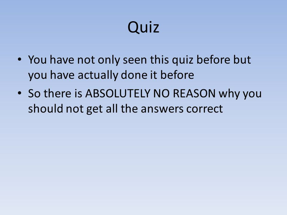 Quiz You have not only seen this quiz before but you have actually done it before So there is ABSOLUTELY NO REASON why you should not get all the answ