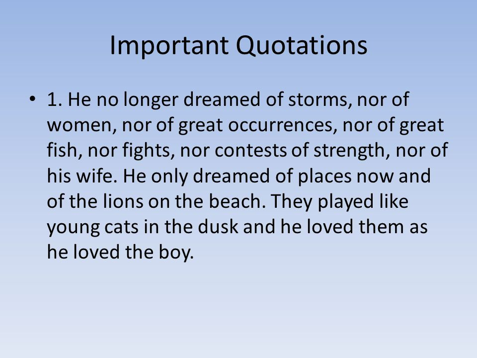 Important Quotations 1. He no longer dreamed of storms, nor of women, nor of great occurrences, nor of great fish, nor fights, nor contests of strengt