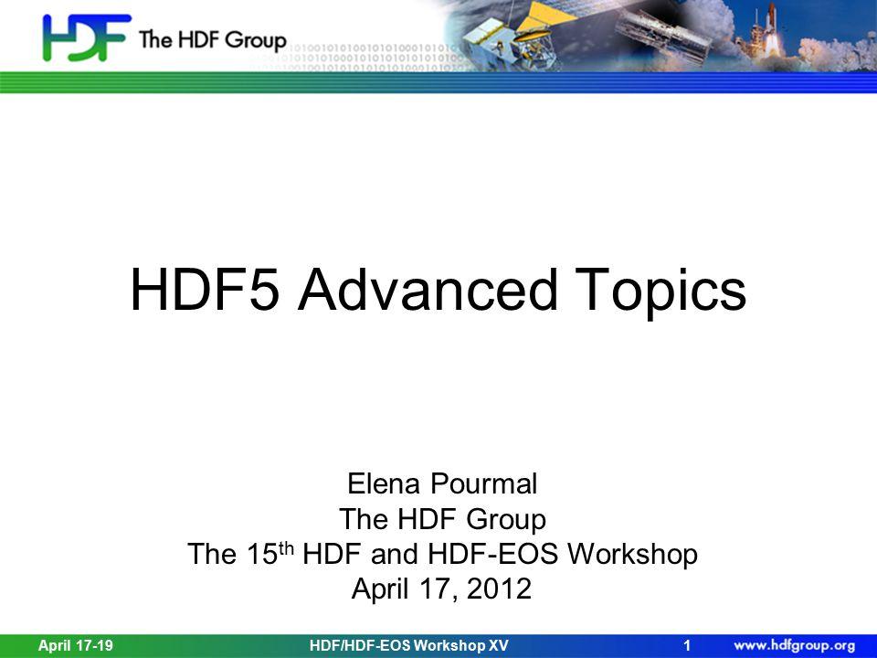 April 17-19HDF/HDF-EOS Workshop XV1 HDF5 Advanced Topics Elena Pourmal The HDF Group The 15 th HDF and HDF-EOS Workshop April 17, 2012
