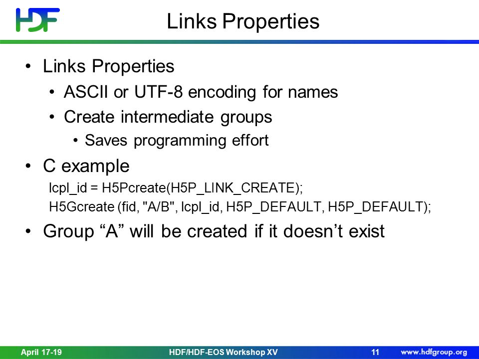 April 17-19HDF/HDF-EOS Workshop XV11 Links Properties ASCII or UTF-8 encoding for names Create intermediate groups Saves programming effort C example
