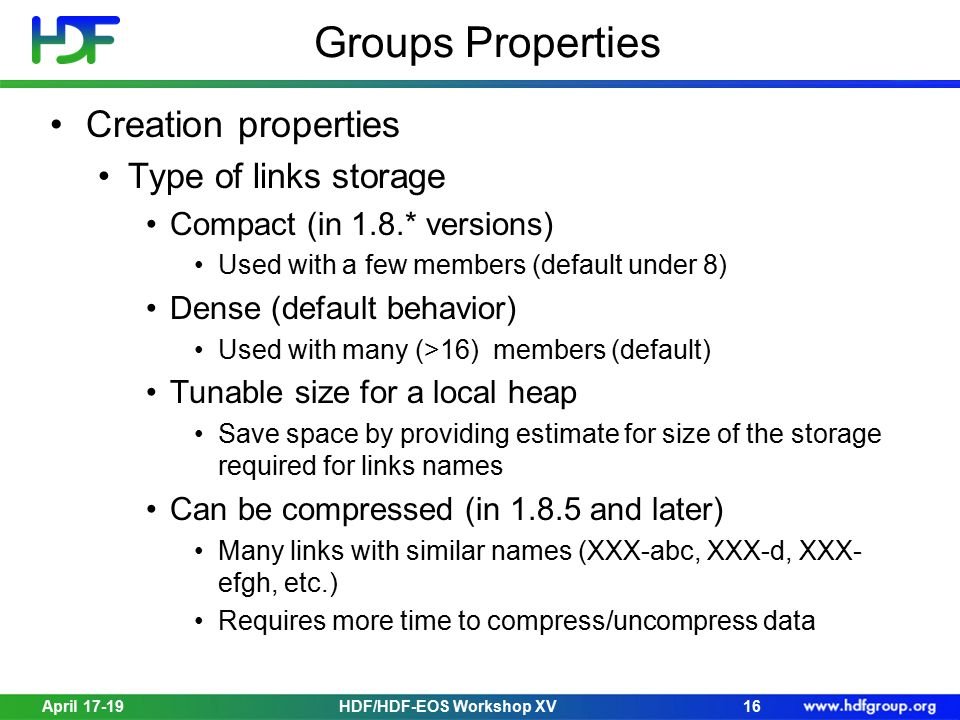 April 17-19HDF/HDF-EOS Workshop XV16 Groups Properties Creation properties Type of links storage Compact (in 1.8.* versions) Used with a few members (default under 8) Dense (default behavior) Used with many (>16) members (default) Tunable size for a local heap Save space by providing estimate for size of the storage required for links names Can be compressed (in 1.8.5 and later) Many links with similar names (XXX-abc, XXX-d, XXX- efgh, etc.) Requires more time to compress/uncompress data