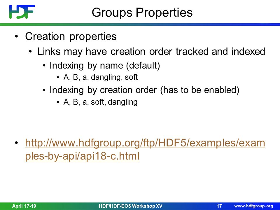 April 17-19HDF/HDF-EOS Workshop XV17 Groups Properties Creation properties Links may have creation order tracked and indexed Indexing by name (default) A, B, a, dangling, soft Indexing by creation order (has to be enabled) A, B, a, soft, dangling http://www.hdfgroup.org/ftp/HDF5/examples/exam ples-by-api/api18-c.htmlhttp://www.hdfgroup.org/ftp/HDF5/examples/exam ples-by-api/api18-c.html