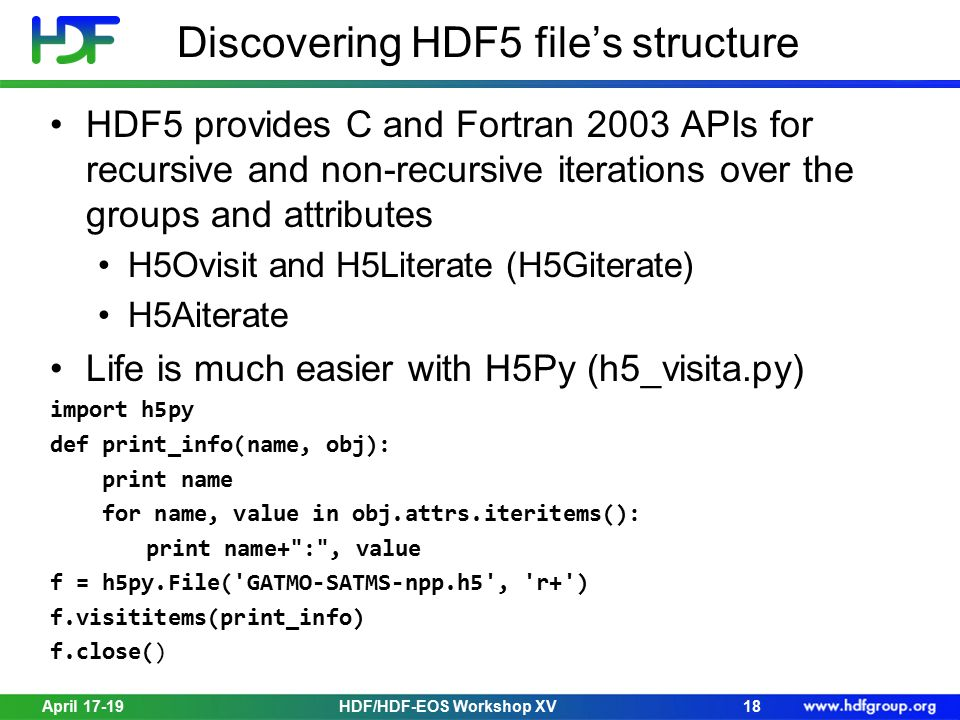 April 17-19HDF/HDF-EOS Workshop XV18 Discovering HDF5 file's structure HDF5 provides C and Fortran 2003 APIs for recursive and non-recursive iterations over the groups and attributes H5Ovisit and H5Literate (H5Giterate) H5Aiterate Life is much easier with H5Py (h5_visita.py) import h5py def print_info(name, obj): print name for name, value in obj.attrs.iteritems(): print name+ : , value f = h5py.File( GATMO-SATMS-npp.h5 , r+ ) f.visititems(print_info) f.close()