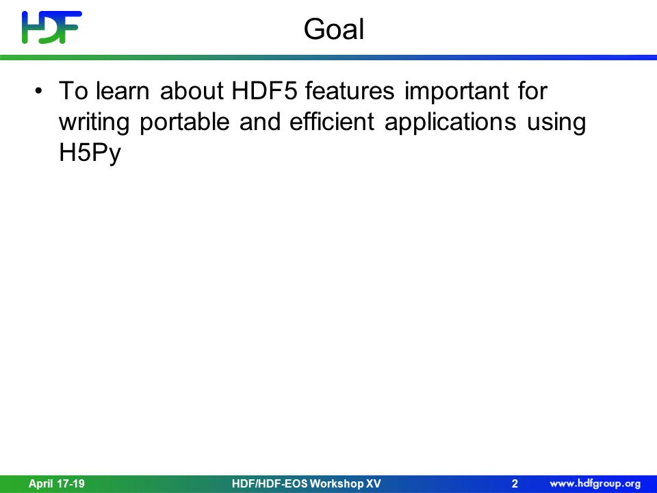 April 17-19HDF/HDF-EOS Workshop XV2 Goal To learn about HDF5 features important for writing portable and efficient applications using H5Py
