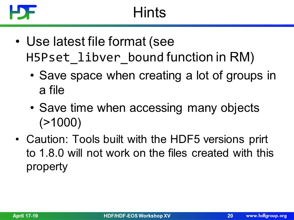 Hints Use latest file format (see H5Pset_libver_bound function in RM) Save space when creating a lot of groups in a file Save time when accessing many