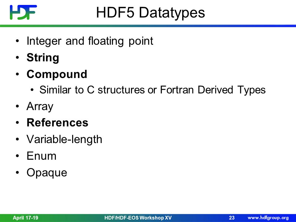 Integer and floating point String Compound Similar to C structures or Fortran Derived Types Array References Variable-length Enum Opaque April 17-1923HDF/HDF-EOS Workshop XV