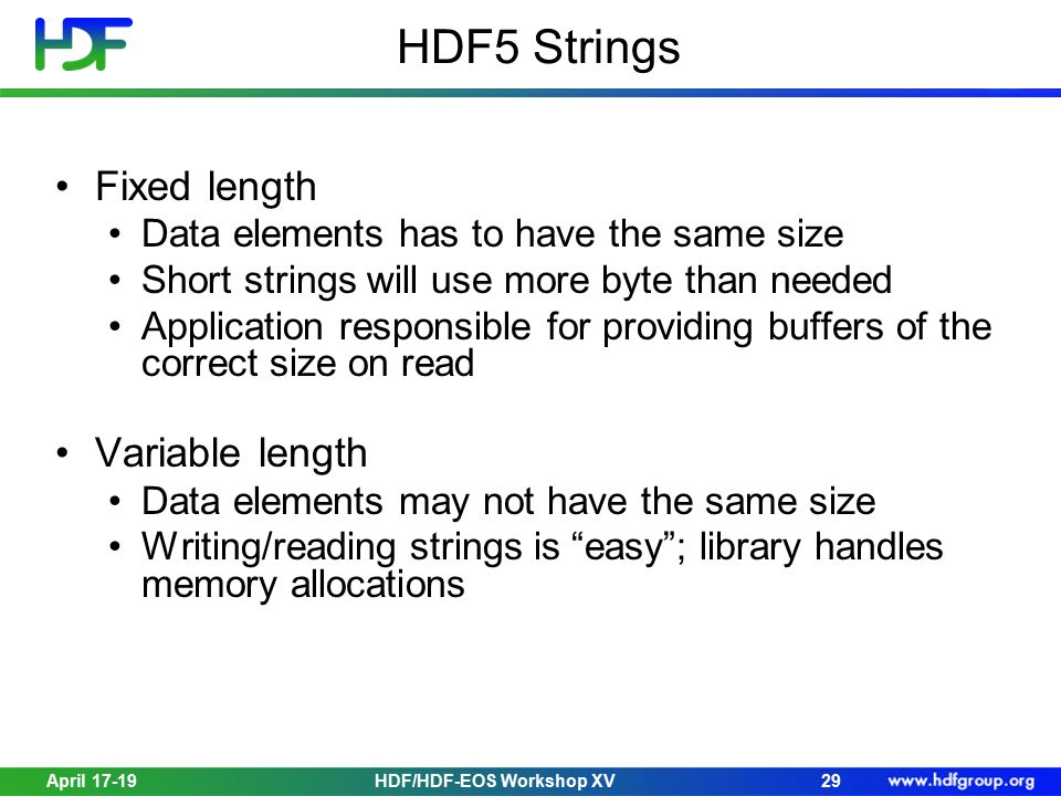 HDF5 Strings Fixed length Data elements has to have the same size Short strings will use more byte than needed Application responsible for providing b