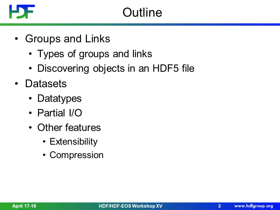 April 17-19HDF/HDF-EOS Workshop XV3 Outline Groups and Links Types of groups and links Discovering objects in an HDF5 file Datasets Datatypes Partial I/O Other features Extensibility Compression