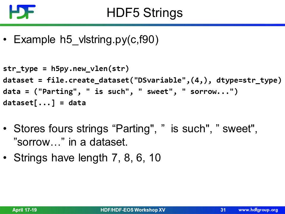 HDF5 Strings April 17-1931HDF/HDF-EOS Workshop XV Example h5_vlstring.py(c,f90) str_type = h5py.new_vlen(str) dataset = file.create_dataset( DSvariable ,(4,), dtype=str_type) data = ( Parting , is such , sweet , sorrow... ) dataset[...] = data Stores fours strings Parting , is such , sweet , sorrow… in a dataset.