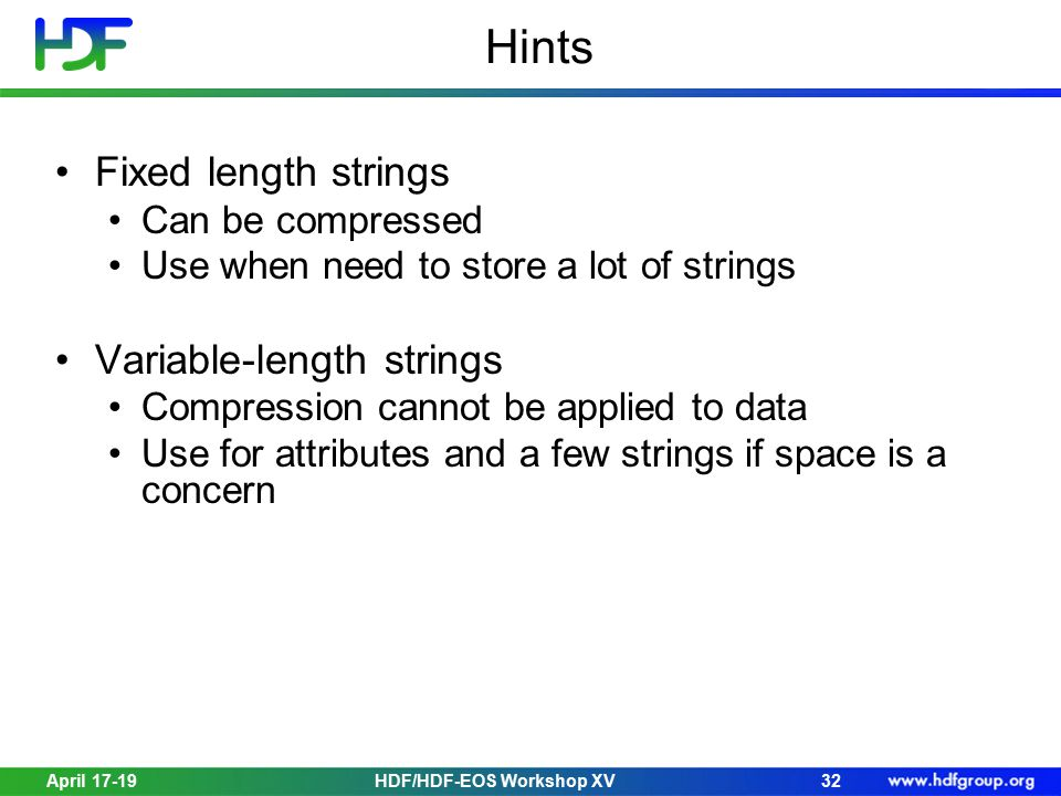 Hints Fixed length strings Can be compressed Use when need to store a lot of strings Variable-length strings Compression cannot be applied to data Use for attributes and a few strings if space is a concern April 17-1932HDF/HDF-EOS Workshop XV