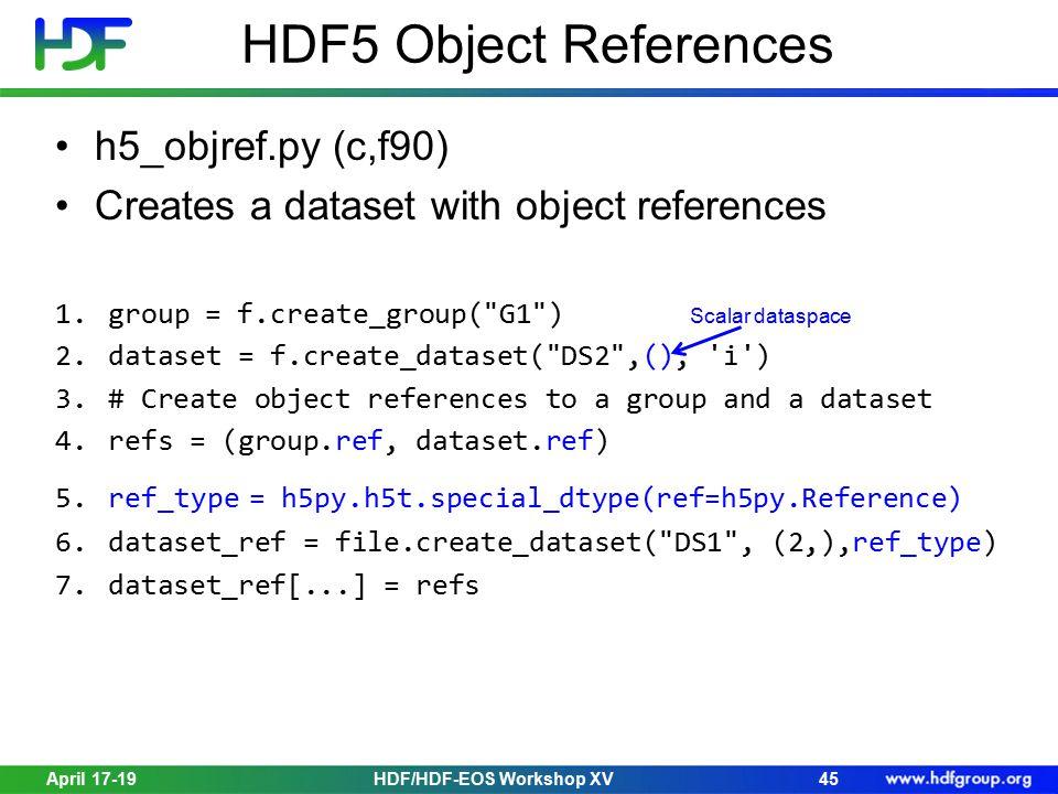 HDF5 Object References h5_objref.py (c,f90) Creates a dataset with object references 1.group = f.create_group( G1 ) Scalar dataspace 2.dataset = f.create_dataset( DS2 ,(), i ) 3.# Create object references to a group and a dataset 4.refs = (group.ref, dataset.ref) 5.ref_type = h5py.h5t.special_dtype(ref=h5py.Reference) 6.dataset_ref = file.create_dataset( DS1 , (2,),ref_type) 7.dataset_ref[...] = refs April 17-19HDF/HDF-EOS Workshop XV45