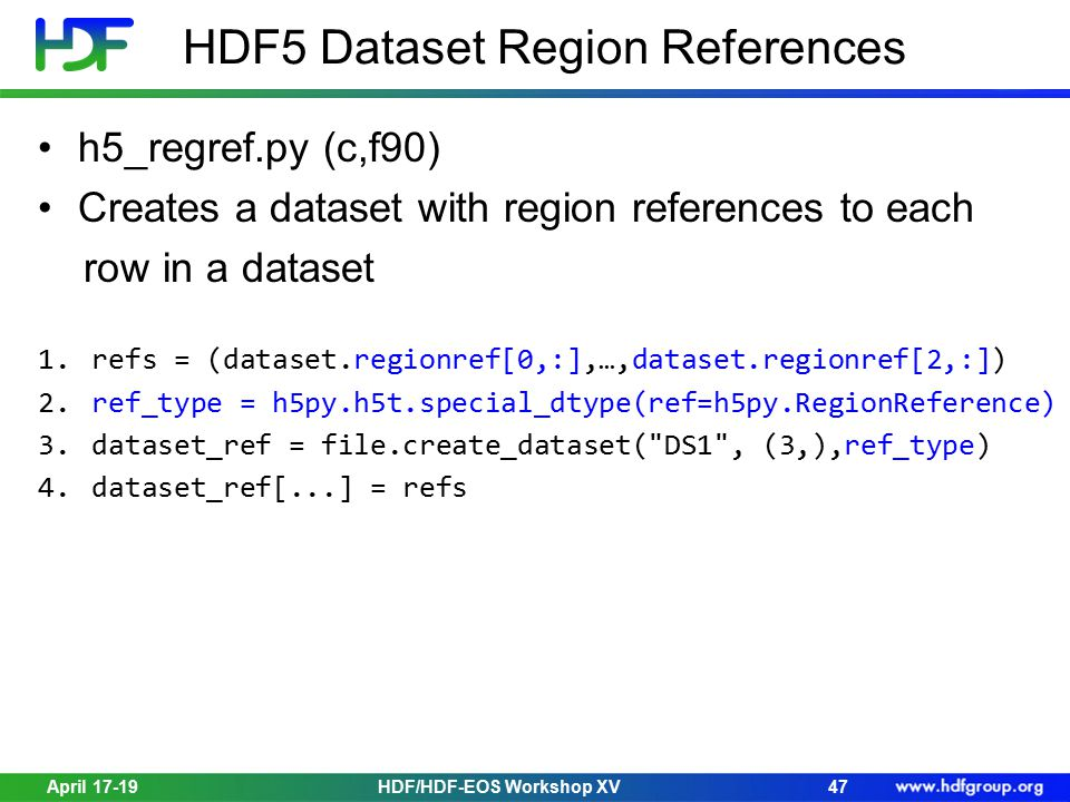 HDF5 Dataset Region References h5_regref.py (c,f90) Creates a dataset with region references to each row in a dataset 1.refs = (dataset.regionref[0,:],…,dataset.regionref[2,:]) 2.ref_type = h5py.h5t.special_dtype(ref=h5py.RegionReference) 3.dataset_ref = file.create_dataset( DS1 , (3,),ref_type) 4.dataset_ref[...] = refs April 17-19HDF/HDF-EOS Workshop XV47