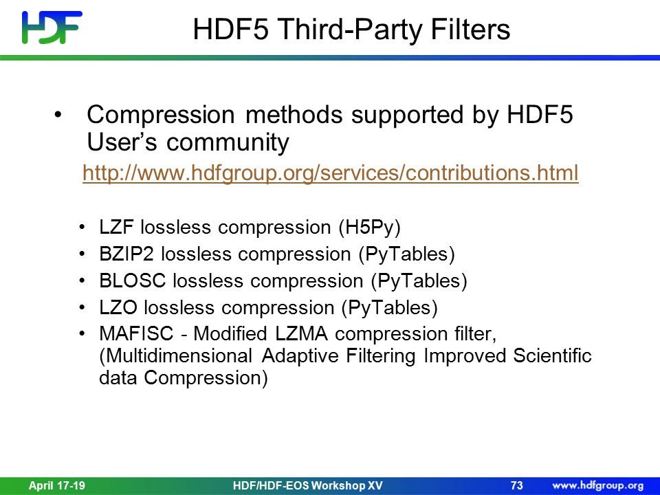 April 17-19HDF/HDF-EOS Workshop XV73 HDF5 Third-Party Filters Compression methods supported by HDF5 User's community http://www.hdfgroup.org/services/contributions.html LZF lossless compression (H5Py) BZIP2 lossless compression (PyTables) BLOSC lossless compression (PyTables) LZO lossless compression (PyTables) MAFISC - Modified LZMA compression filter, (Multidimensional Adaptive Filtering Improved Scientific data Compression)