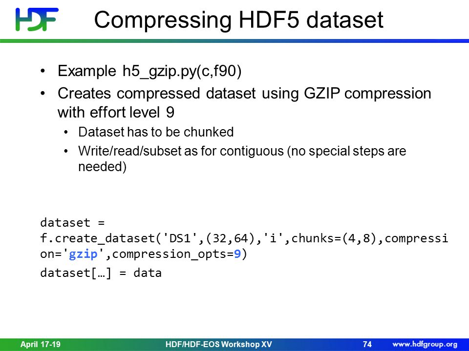 April 17-19HDF/HDF-EOS Workshop XV74 Compressing HDF5 dataset Example h5_gzip.py(c,f90) Creates compressed dataset using GZIP compression with effort level 9 Dataset has to be chunked Write/read/subset as for contiguous (no special steps are needed) dataset = f.create_dataset( DS1 ,(32,64), i ,chunks=(4,8),compressi on= gzip ,compression_opts=9) dataset[…] = data