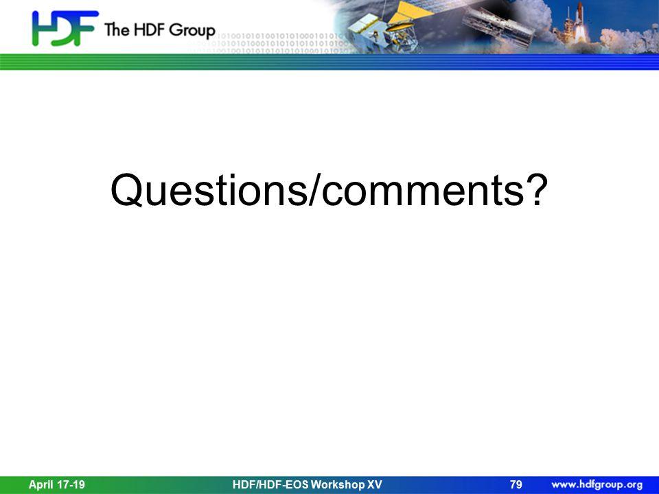 Questions/comments? April 17-19HDF/HDF-EOS Workshop XV79