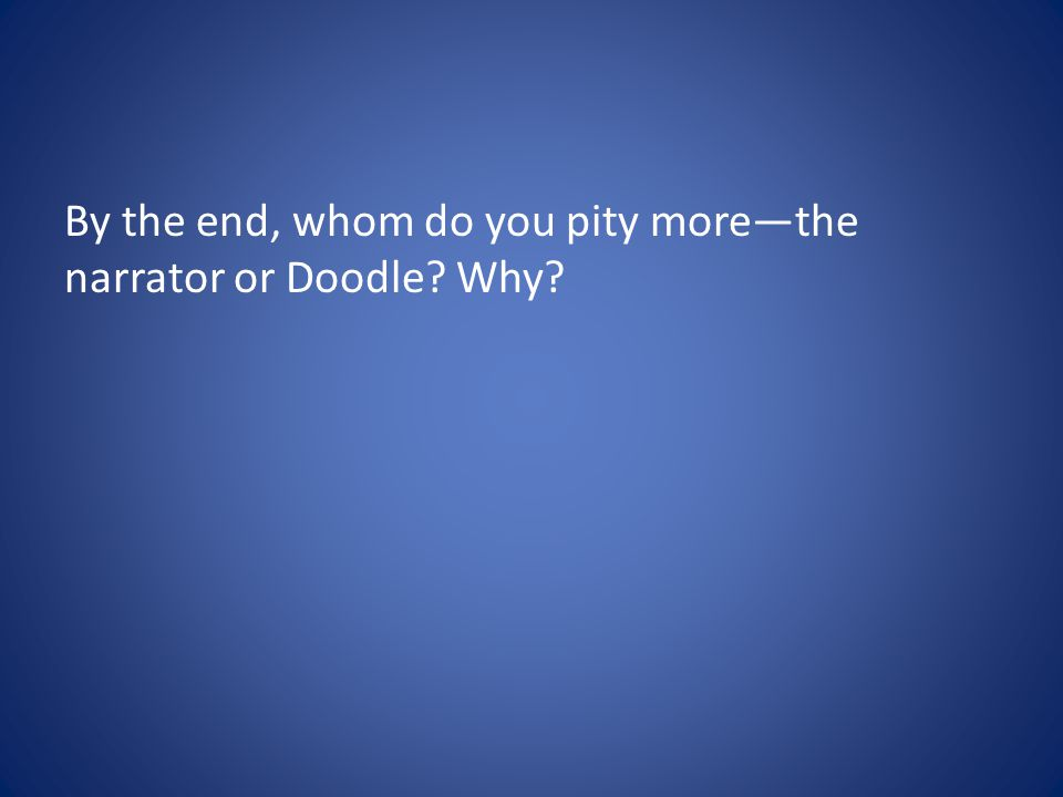 By the end, whom do you pity more—the narrator or Doodle? Why?