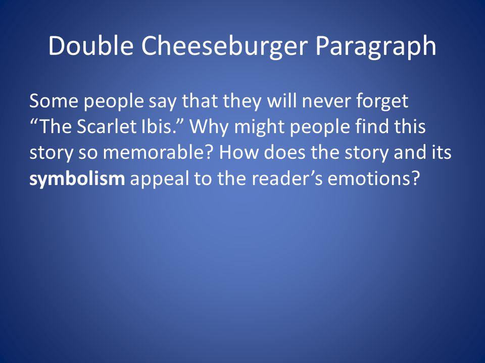 "Double Cheeseburger Paragraph Some people say that they will never forget ""The Scarlet Ibis."" Why might people find this story so memorable? How does"