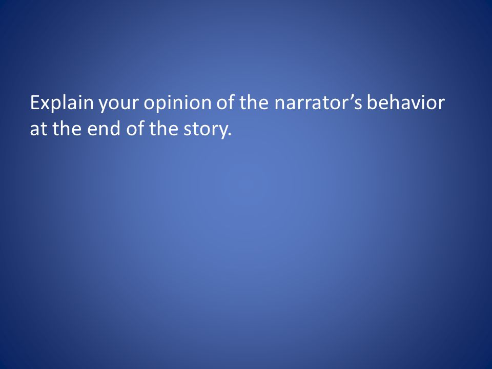Explain your opinion of the narrator's behavior at the end of the story.