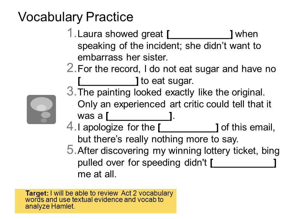 Vocabulary Practice  Laura showed great [___________] when speaking of the incident; she didn't want to embarrass her sister.