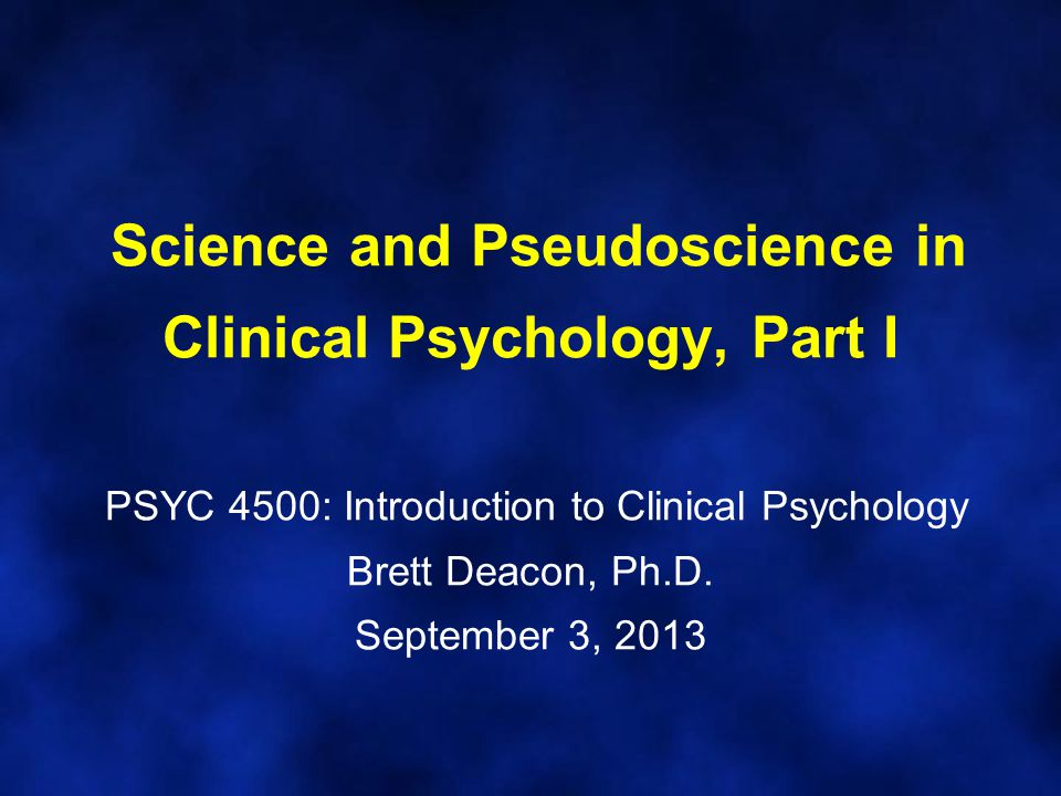 Science and Pseudoscience in Clinical Psychology, Part I PSYC 4500: Introduction to Clinical Psychology Brett Deacon, Ph.D.