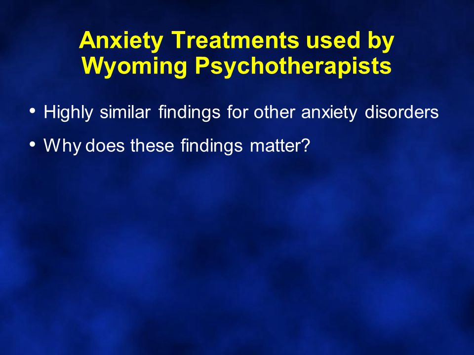 Anxiety Treatments used by Wyoming Psychotherapists Highly similar findings for other anxiety disorders Why does these findings matter