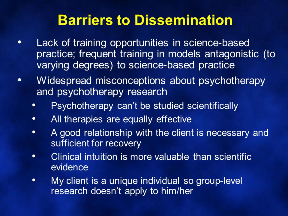 Barriers to Dissemination Lack of training opportunities in science-based practice; frequent training in models antagonistic (to varying degrees) to science-based practice Widespread misconceptions about psychotherapy and psychotherapy research Psychotherapy can't be studied scientifically All therapies are equally effective A good relationship with the client is necessary and sufficient for recovery Clinical intuition is more valuable than scientific evidence My client is a unique individual so group-level research doesn't apply to him/her