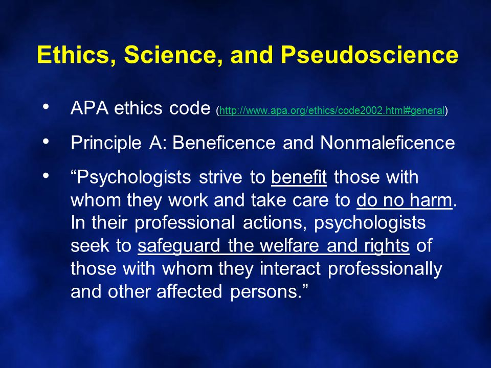 Ethics, Science, and Pseudoscience APA ethics code (http://www.apa.org/ethics/code2002.html#general)http://www.apa.org/ethics/code2002.html#general Principle A: Beneficence and Nonmaleficence Psychologists strive to benefit those with whom they work and take care to do no harm.