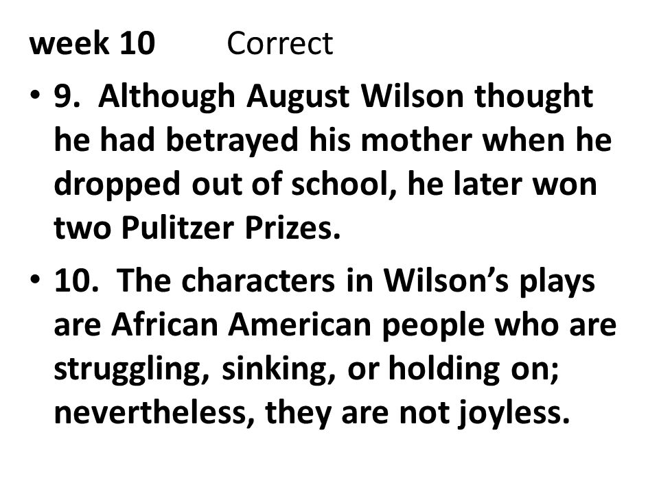 week 10Correct 9. Although August Wilson thought he had betrayed his mother when he dropped out of school, he later won two Pulitzer Prizes. 10. The c