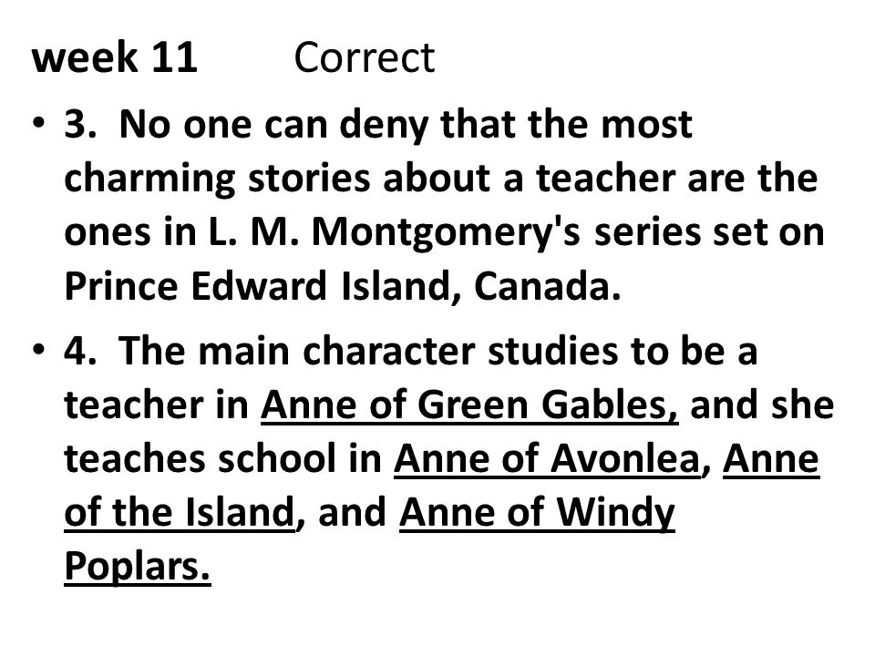 week 11Correct 3. No one can deny that the most charming stories about a teacher are the ones in L. M. Montgomery's series set on Prince Edward Island