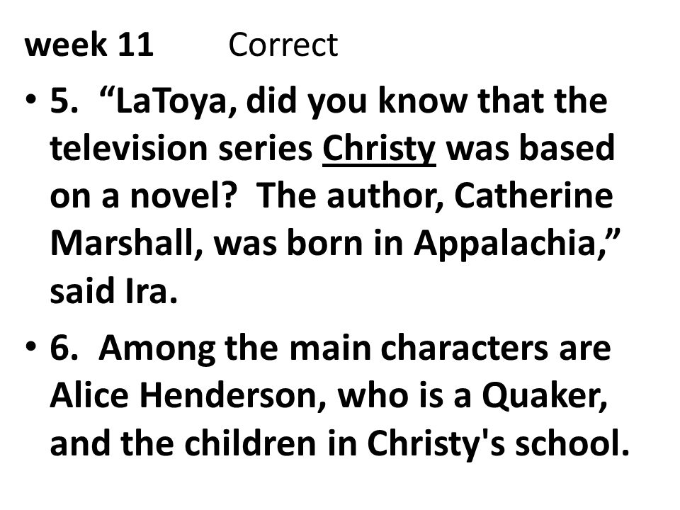"""week 11Correct 5. """"LaToya, did you know that the television series Christy was based on a novel? The author, Catherine Marshall, was born in Appalachi"""