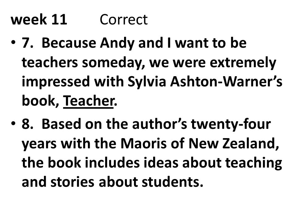 week 11Correct 7. Because Andy and I want to be teachers someday, we were extremely impressed with Sylvia Ashton-Warner's book, Teacher. 8. Based on t