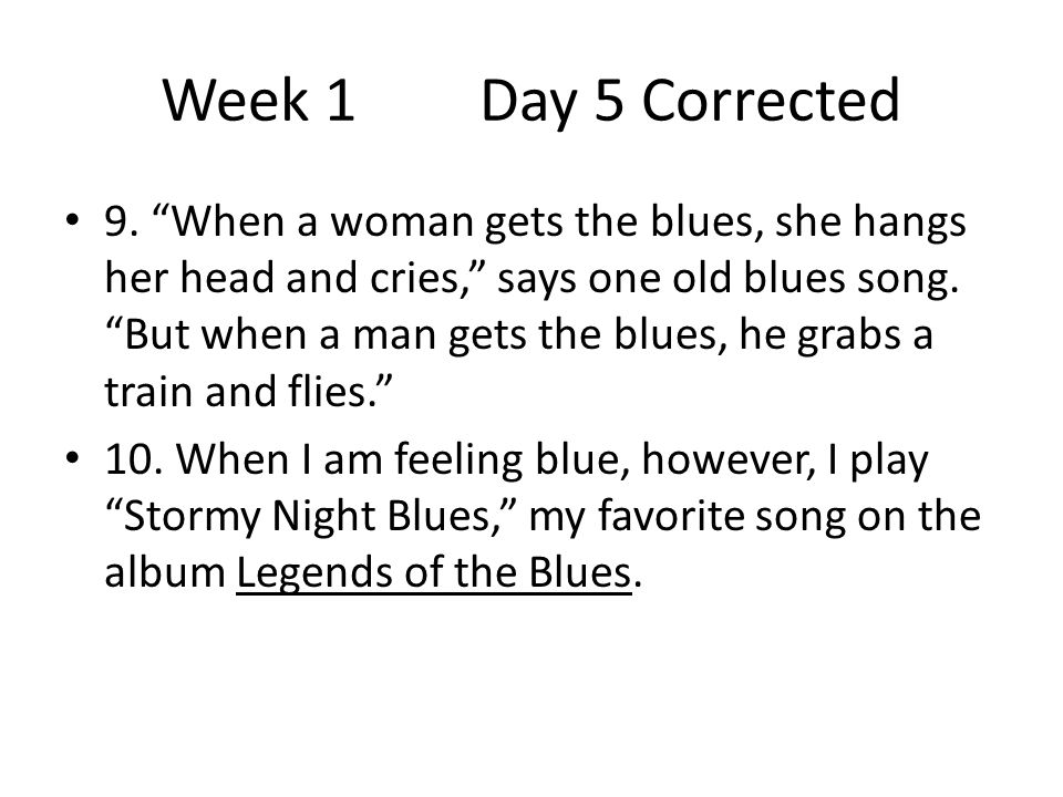 """Week 1 Day 5 Corrected 9. """"When a woman gets the blues, she hangs her head and cries,"""" says one old blues song. """"But when a man gets the blues, he gra"""