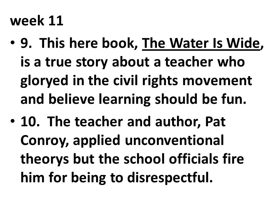 week 11 9. This here book, The Water Is Wide, is a true story about a teacher who gloryed in the civil rights movement and believe learning should be
