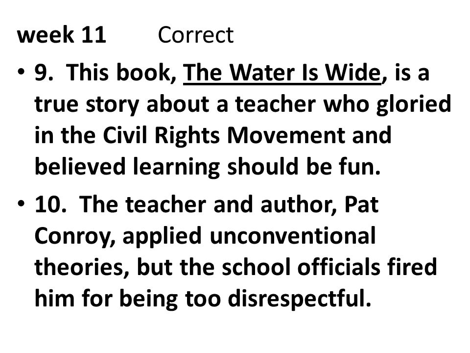 week 11Correct 9. This book, The Water Is Wide, is a true story about a teacher who gloried in the Civil Rights Movement and believed learning should