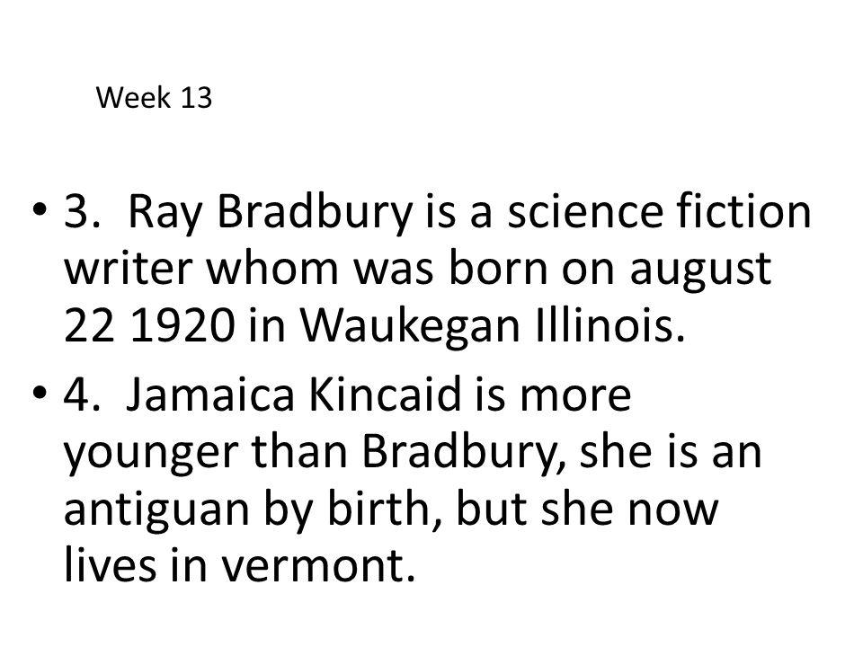 3. Ray Bradbury is a science fiction writer whom was born on august 22 1920 in Waukegan Illinois. 4. Jamaica Kincaid is more younger than Bradbury, sh
